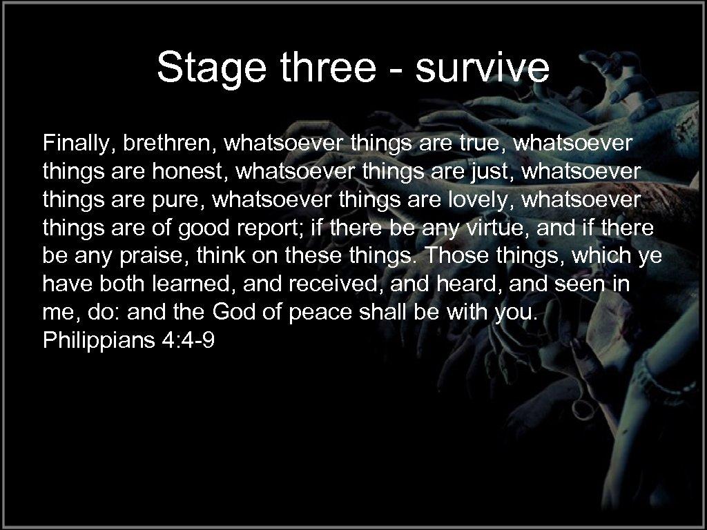 Stage three - survive Finally, brethren, whatsoever things are true, whatsoever things are honest,