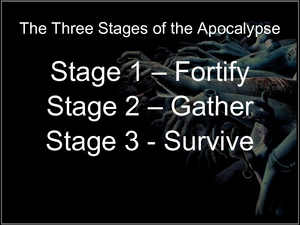 The Three Stages of the Apocalypse Stage 1 – Fortify Stage 2 – Gather