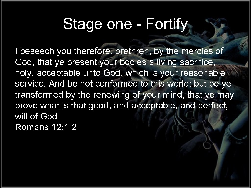 Stage one - Fortify I beseech you therefore, brethren, by the mercies of God,