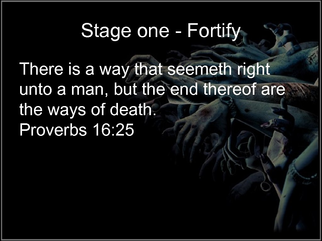 Stage one - Fortify There is a way that seemeth right unto a man,