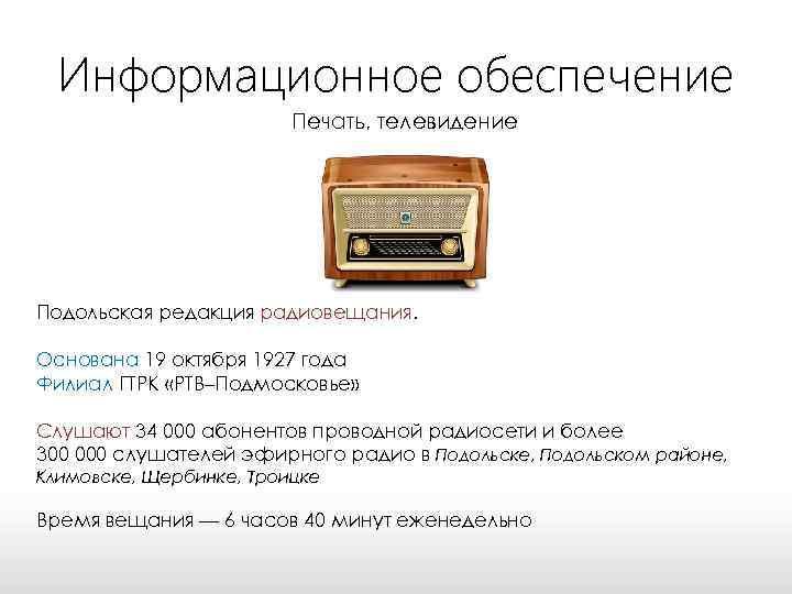 Информационное обеспечение Печать, телевидение Подольская редакция радиовещания. Основана 19 октября 1927 года Филиал ГТРК