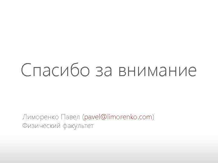 Спасибо за внимание Лиморенко Павел (pavel@limorenko. com) Физический факультет