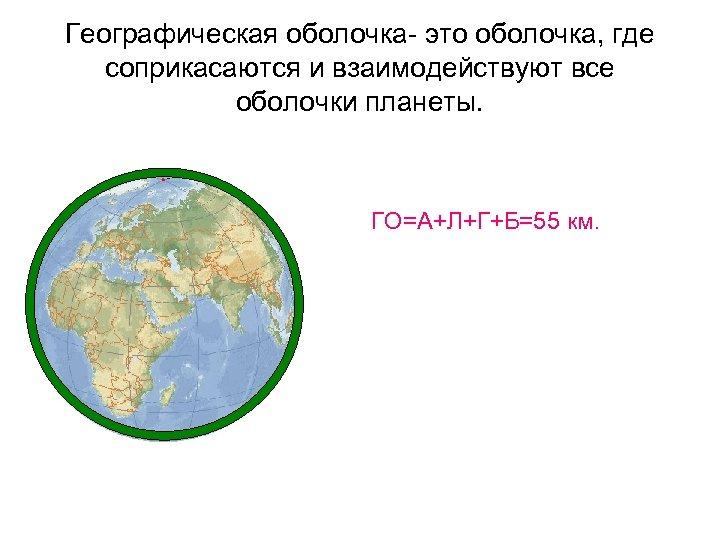 Географическая оболочка- это оболочка, где соприкасаются и взаимодействуют все оболочки планеты. ГО=А+Л+Г+Б=55 км.