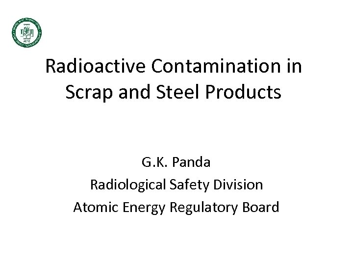 Radioactive Contamination in Scrap and Steel Products G. K. Panda Radiological Safety Division Atomic