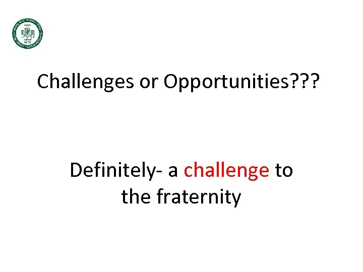 Challenges or Opportunities? ? ? Definitely- a challenge to the fraternity