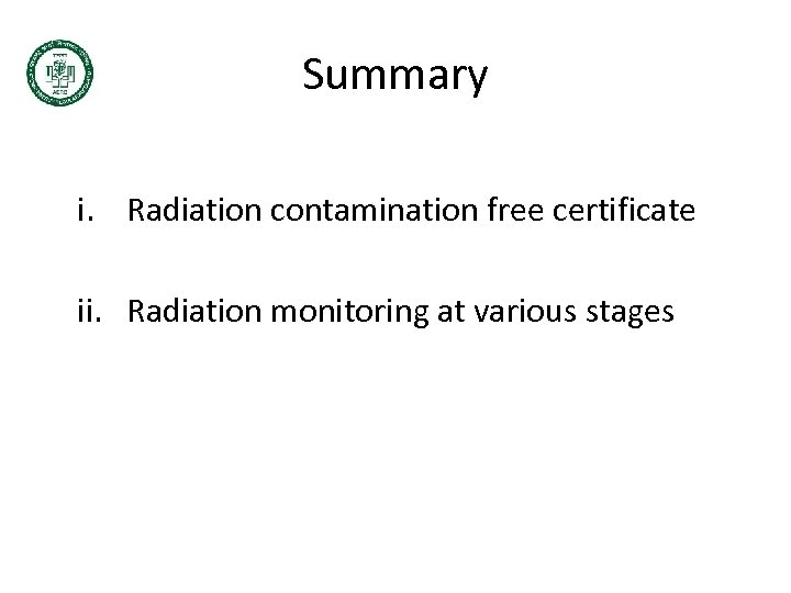 Summary i. Radiation contamination free certificate ii. Radiation monitoring at various stages