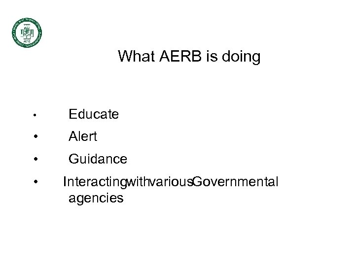 What AERB is doing • Educate • Alert • Guidance • Interactingwithvarious. Governmental agencies