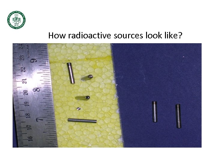 How radioactive sources look like? Very small Doubly encapsulated in SS Further shielded according