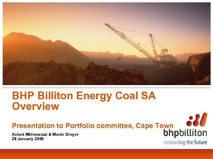 BHP Billiton Energy Coal SA Overview Presentation to Portfolio committee, Cape Town Xolani Mkhwanazi