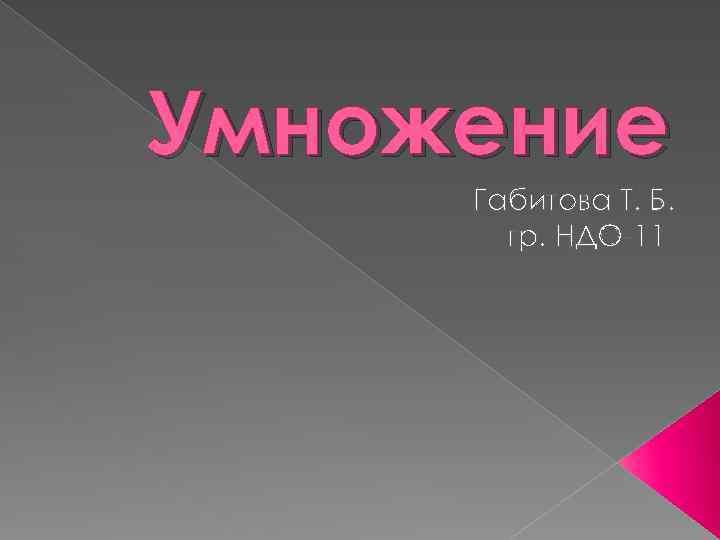 Умножение Габитова Т. Б. гр. НДО-11