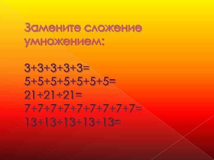 Замените сложение умножением: 3+3+3= 5+5+5+5= 21+21+21= 7+7+7+7+7= 13+13+13=