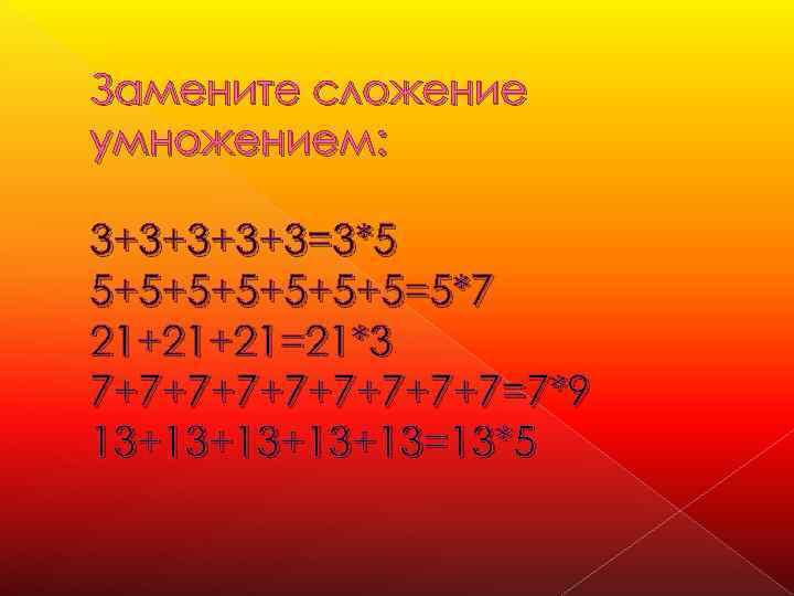 Замените сложение умножением: 3+3+3=3*5 5+5+5+5=5*7 21+21+21=21*3 7+7+7+7+7=7*9 13+13+13=13*5