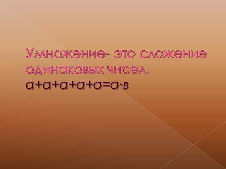 Умножение- это сложение одинаковых чисел. а+а+а=а∙в