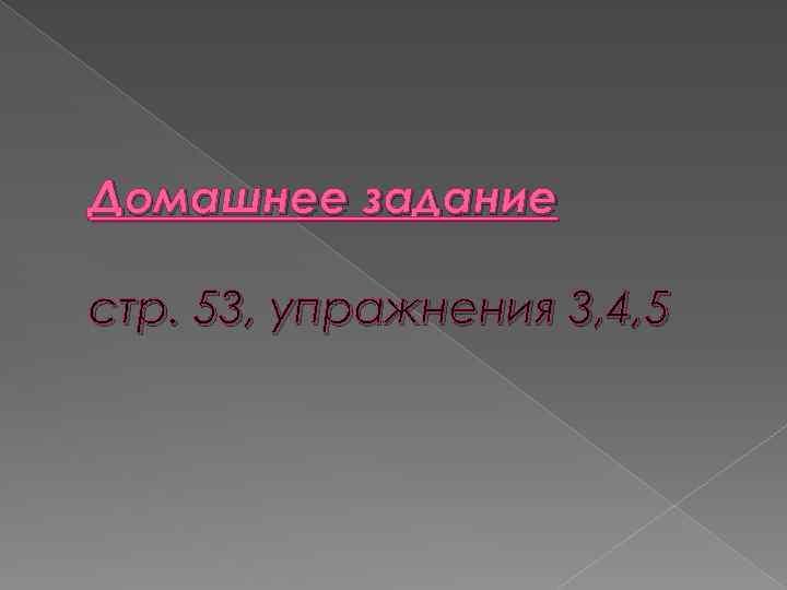 Домашнее задание стр. 53, упражнения 3, 4, 5