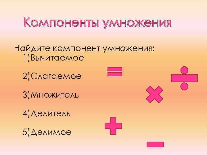 Компоненты умножения Найдите компонент умножения: 1)Вычитаемое 2)Слагаемое 3)Множитель 4)Делитель 5)Делимое