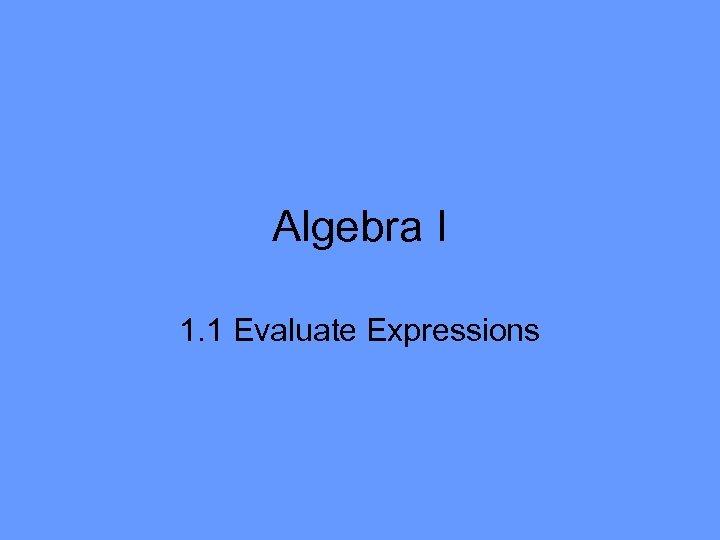 Algebra I 1. 1 Evaluate Expressions