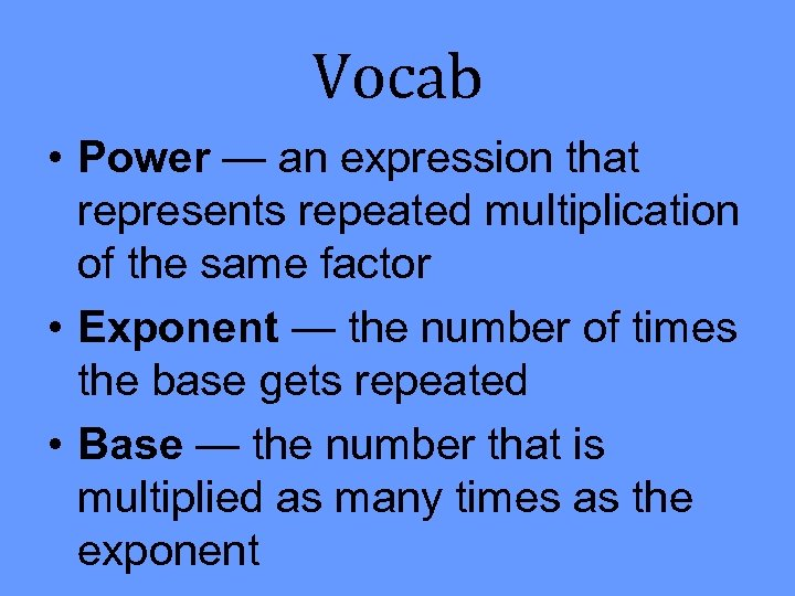 Vocab • Power — an expression that represents repeated multiplication of the same factor