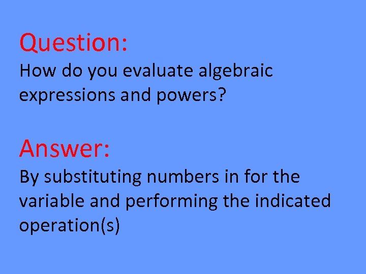 Question: How do you evaluate algebraic expressions and powers? Answer: By substituting numbers in