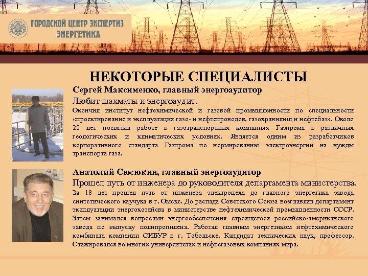 НЕКОТОРЫЕ СПЕЦИАЛИСТЫ Сергей Максименко, главный энергоаудитор Любит шахматы и энергоаудит. Окончил институт нефтехимической и