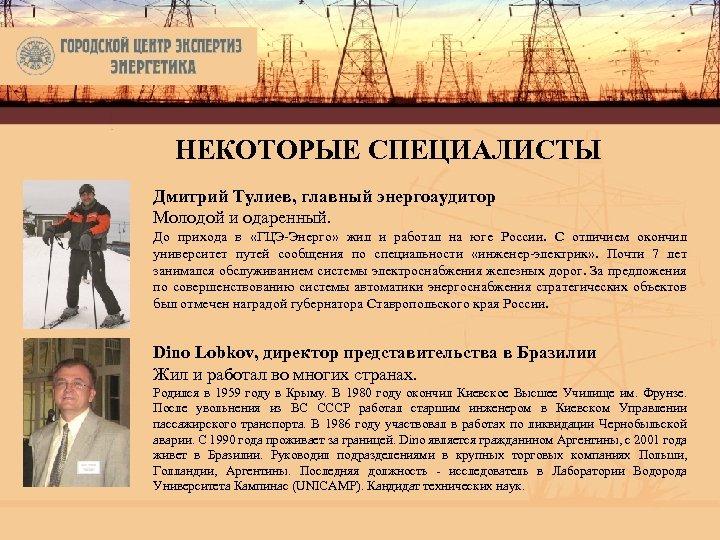 НЕКОТОРЫЕ СПЕЦИАЛИСТЫ Дмитрий Тулиев, главный энергоаудитор Молодой и одаренный. До прихода в «ГЦЭ-Энерго» жил