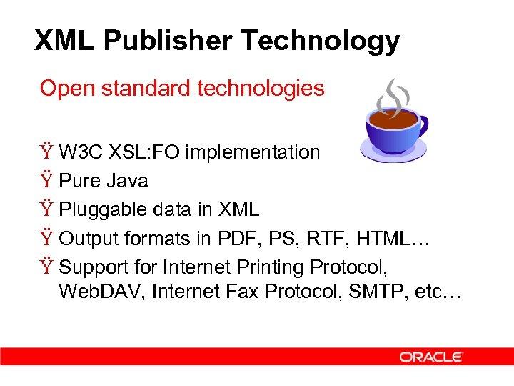 XML Publisher Technology Open standard technologies Ÿ W 3 C XSL: FO implementation Ÿ