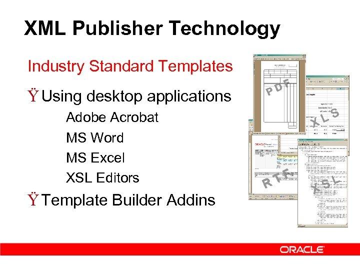 XML Publisher Technology Industry Standard Templates Ÿ Using desktop applications – – Adobe Acrobat