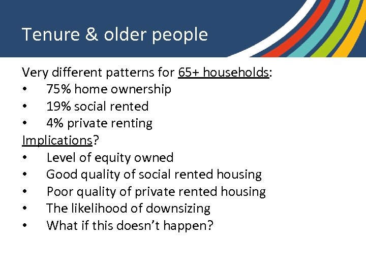 Tenure & older people Very different patterns for 65+ households: • 75% home ownership