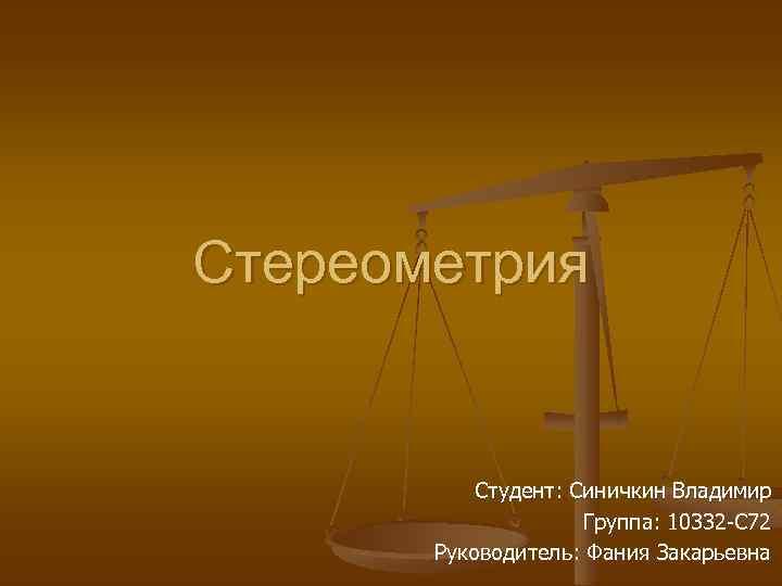 Стереометрия Студент: Синичкин Владимир Группа: 10332 -С 72 Руководитель: Фания Закарьевна