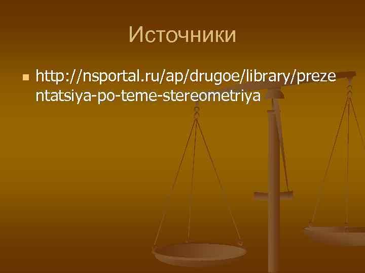 Источники n http: //nsportal. ru/ap/drugoe/library/preze ntatsiya-po-teme-stereometriya