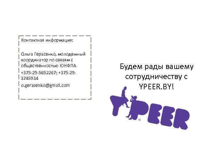 Контактная информация: Ольга Герасенко, молодежный координатор по связям с общественностью ЮНФПА +375 -29 -5652267;