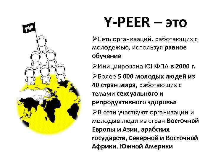 Y-PEER – это ØСеть организаций, работающих с молодежью, используя равное обучение ØИнициирована ЮНФПА в