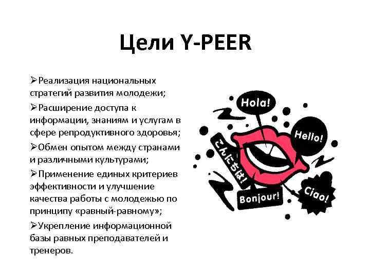 Цели Y-PEER ØРеализация национальных стратегий развития молодежи; ØРасширение доступа к информации, знаниям и услугам