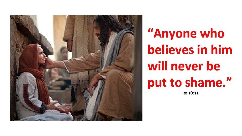 """""""Anyone who believes in him will never be put to shame. """" Ro 10:"""