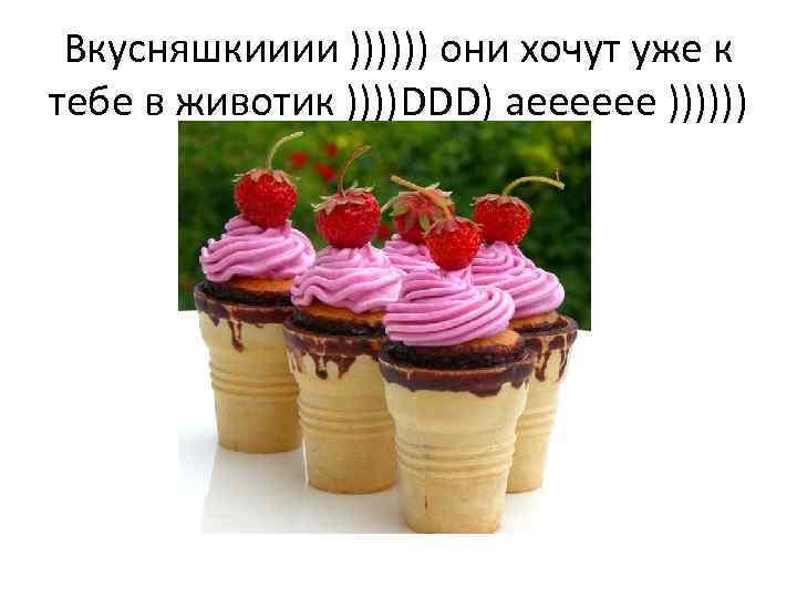 Вкусняшкииии )))))) они хочут уже к тебе в животик ))))DDD) аееееее ))))))