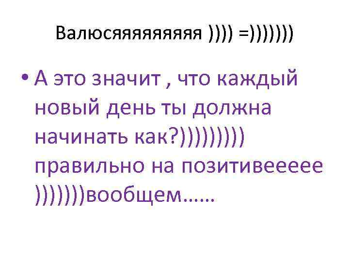 Валюсяяяяя )))) =))))))) • А это значит , что каждый новый день ты должна