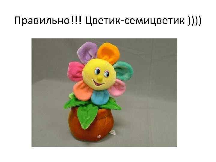Правильно!!! Цветик-семицветик ))))