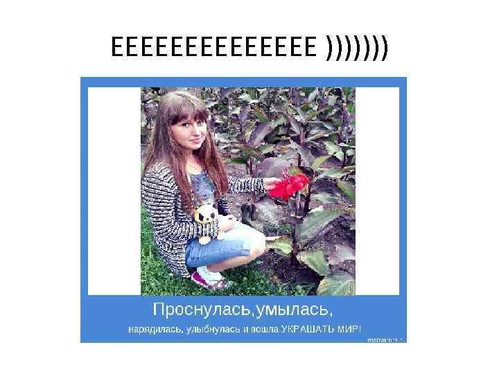 ЕЕЕЕЕЕЕ )))))))