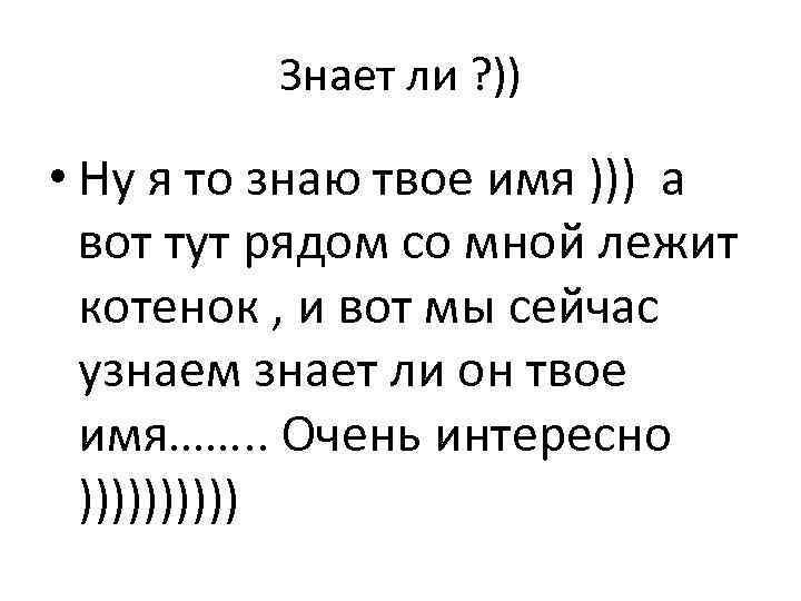 Знает ли ? )) • Ну я то знаю твое имя ))) а вот