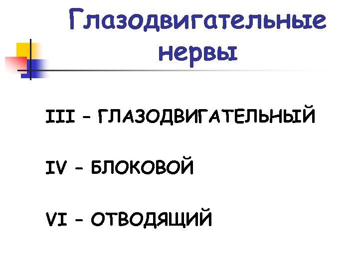 Глазодвигательные нервы III – ГЛАЗОДВИГАТЕЛЬНЫЙ IV – БЛОКОВОЙ VI – ОТВОДЯЩИЙ