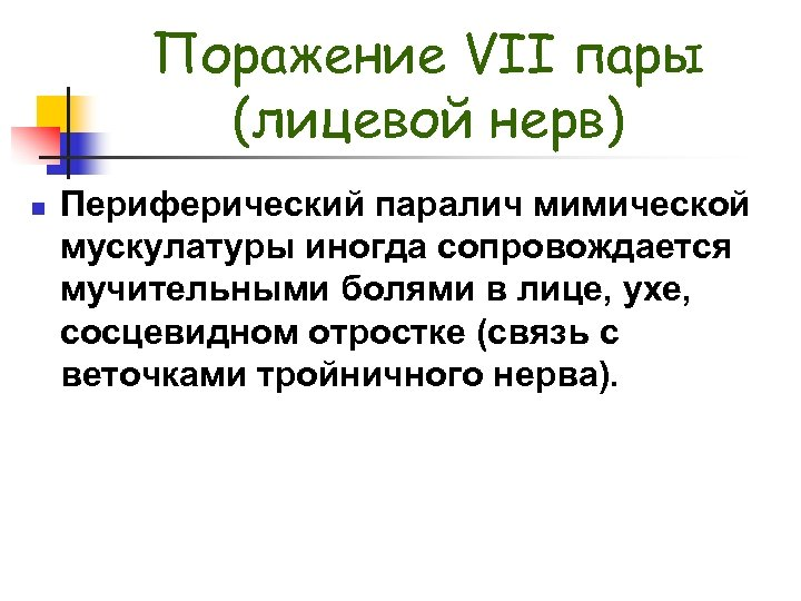 Поражение VII пары (лицевой нерв) n Периферический паралич мимической мускулатуры иногда сопровождается мучительными болями