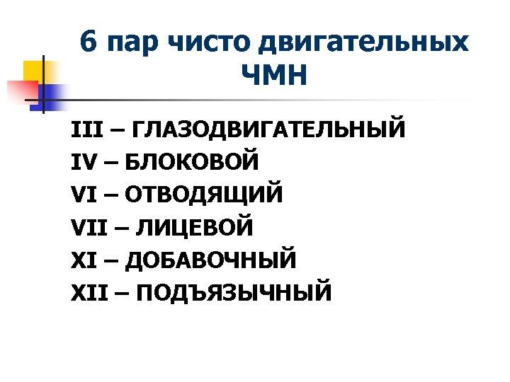 6 пар чисто двигательных ЧМН III – ГЛАЗОДВИГАТЕЛЬНЫЙ IV – БЛОКОВОЙ VI – ОТВОДЯЩИЙ