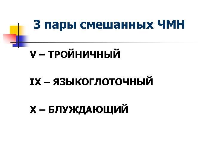 3 пары смешанных ЧМН V – ТРОЙНИЧНЫЙ IX – ЯЗЫКОГЛОТОЧНЫЙ X – БЛУЖДАЮЩИЙ