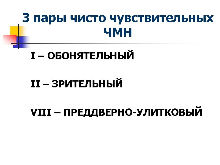 3 пары чисто чувствительных ЧМН I – ОБОНЯТЕЛЬНЫЙ II – ЗРИТЕЛЬНЫЙ VIII – ПРЕДДВЕРНО-УЛИТКОВЫЙ