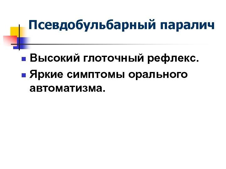Псевдобульбарный паралич Высокий глоточный рефлекс. n Яркие симптомы орального автоматизма. n