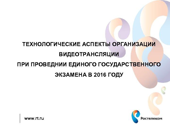 ТЕХНОЛОГИЧЕСКИЕ АСПЕКТЫ ОРГАНИЗАЦИИ ВИДЕОТРАНСЛЯЦИИ ПРОВЕДНИИ ЕДИНОГО ГОСУДАРСТВЕННОГО ЭКЗАМЕНА В 2016 ГОДУ www. rt. ru