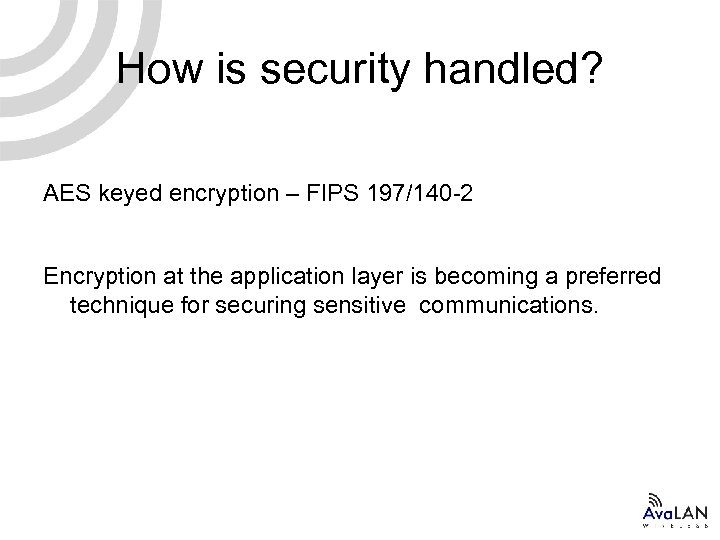 How is security handled? AES keyed encryption – FIPS 197/140 -2 Encryption at the