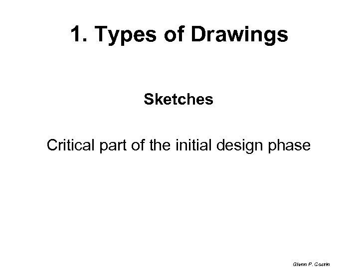 1. Types of Drawings Sketches Critical part of the initial design phase Glenn P.