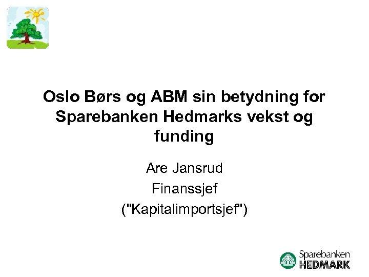 Oslo Børs og ABM sin betydning for Sparebanken Hedmarks vekst og funding Are Jansrud