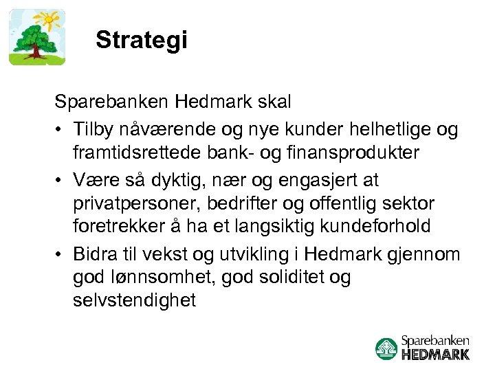 Strategi Sparebanken Hedmark skal • Tilby nåværende og nye kunder helhetlige og framtidsrettede bank-