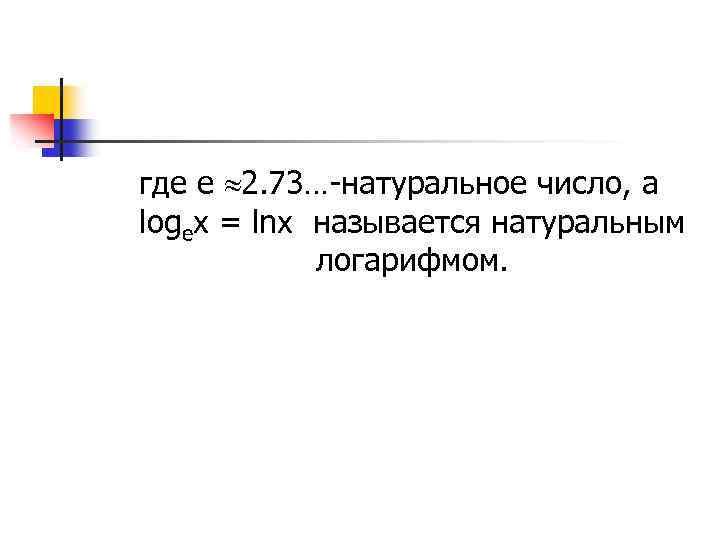 где е 2. 73…-натуральное число, а logex = lnx называется натуральным логарифмом.